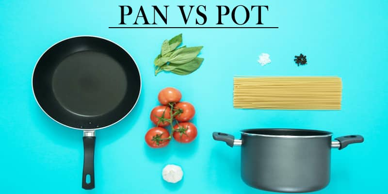 Pot Vs Pan – The Key Differences You Need To Know